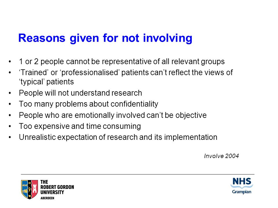 Reasons given for not involving 1 or 2 people cannot be representative of all relevant groups Trained or professionalised patients cant reflect the views of typical patients People will not understand research Too many problems about confidentiality People who are emotionally involved cant be objective Too expensive and time consuming Unrealistic expectation of research and its implementation Involve 2004
