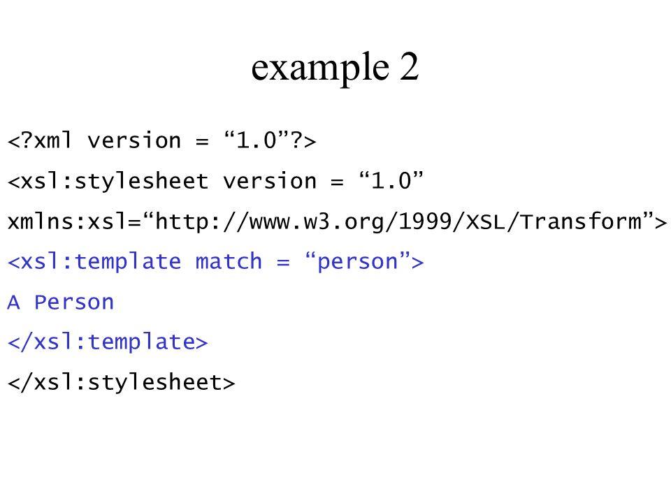 example 2 <xsl:stylesheet version = 1.0 xmlns:xsl=http://www.w3.org/1999/XSL/Transform> A Person