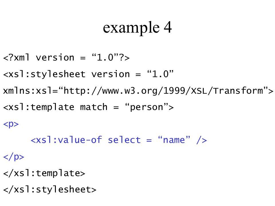 example 4 <xsl:stylesheet version = 1.0 xmlns:xsl=http://www.w3.org/1999/XSL/Transform>