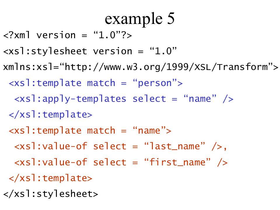 example 5 <xsl:stylesheet version = 1.0 xmlns:xsl=http://www.w3.org/1999/XSL/Transform>,