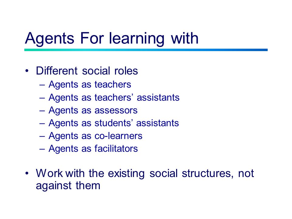 Agents For learning with Different social roles –Agents as teachers –Agents as teachers assistants –Agents as assessors –Agents as students assistants –Agents as co-learners –Agents as facilitators Work with the existing social structures, not against them