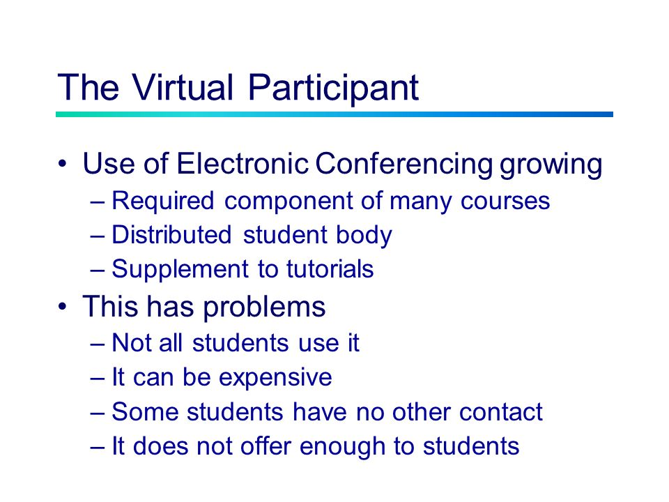 The Virtual Participant Use of Electronic Conferencing growing –Required component of many courses –Distributed student body –Supplement to tutorials This has problems –Not all students use it –It can be expensive –Some students have no other contact –It does not offer enough to students