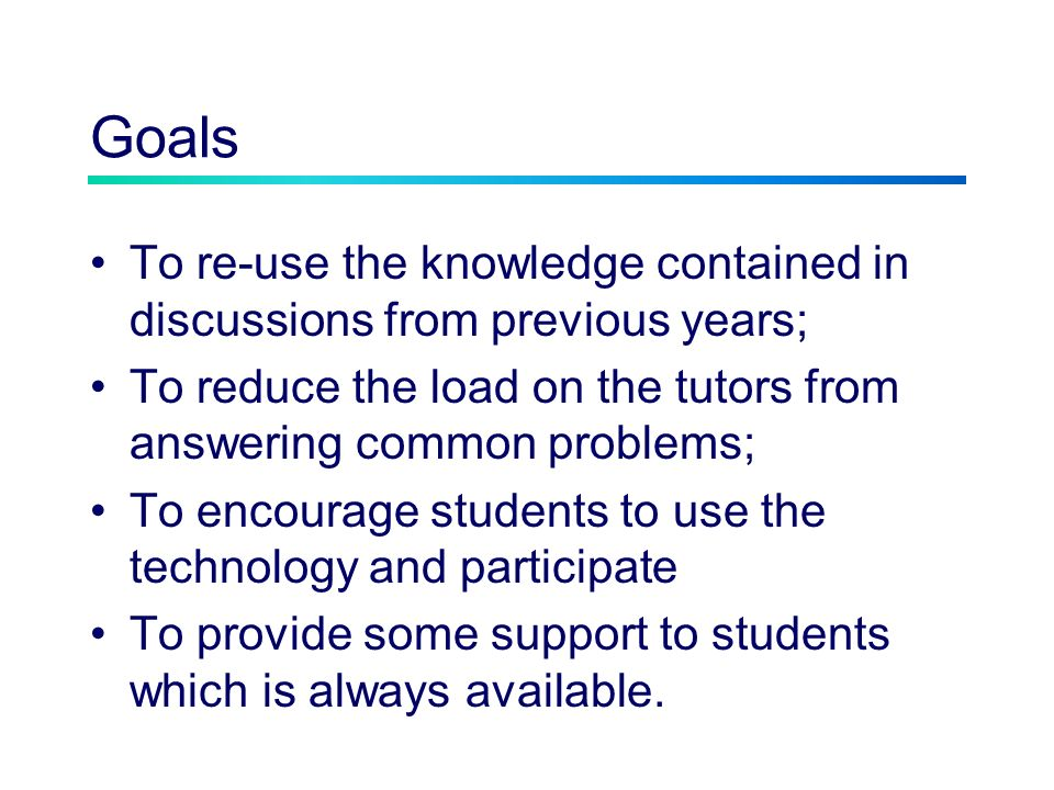 Goals To re-use the knowledge contained in discussions from previous years; To reduce the load on the tutors from answering common problems; To encour