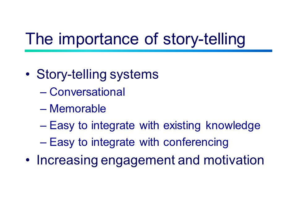 The importance of story-telling Story-telling systems –Conversational –Memorable –Easy to integrate with existing knowledge –Easy to integrate with co