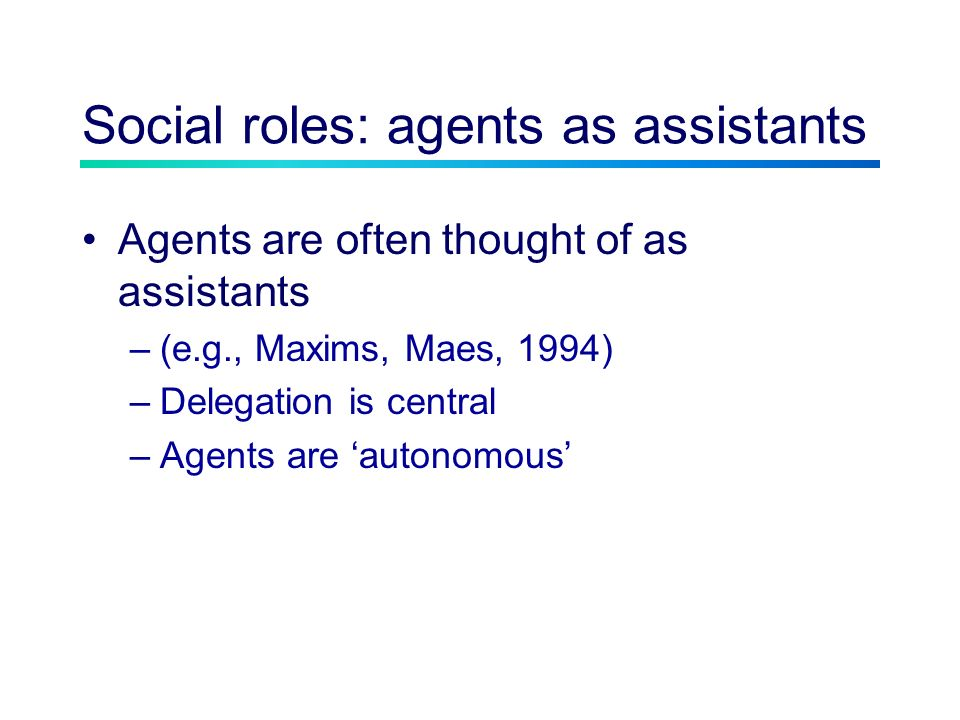 Social roles: agents as assistants Agents are often thought of as assistants –(e.g., Maxims, Maes, 1994) –Delegation is central –Agents are autonomous
