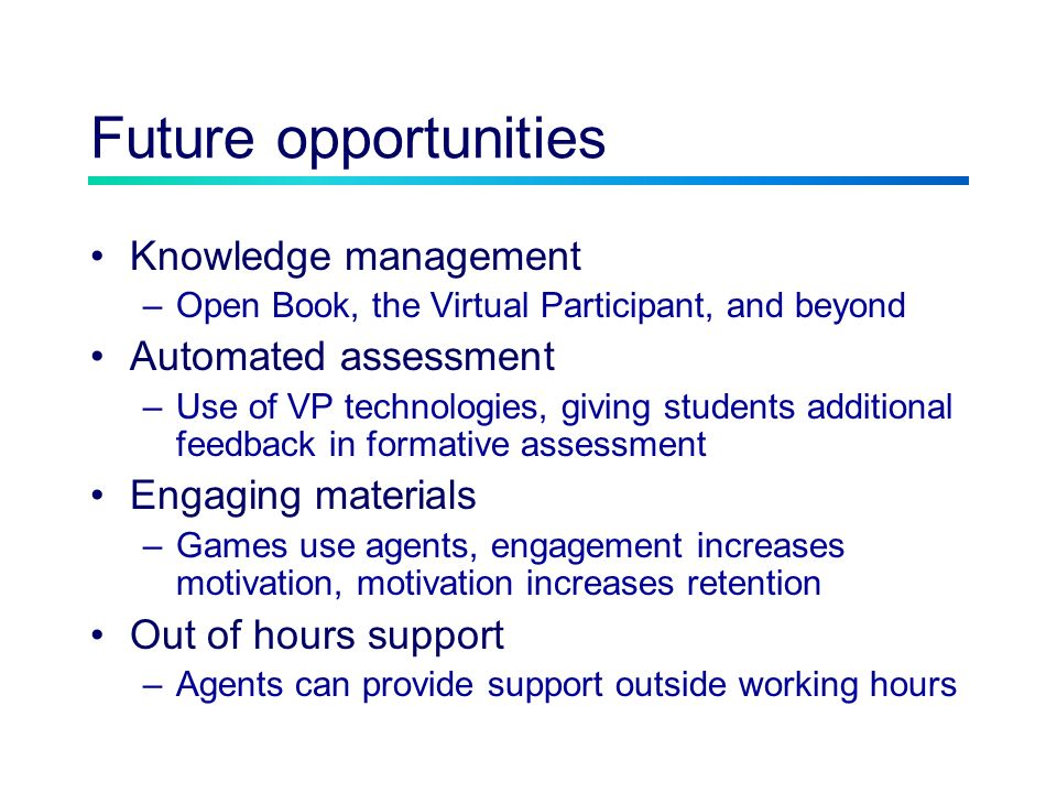 Future opportunities Knowledge management –Open Book, the Virtual Participant, and beyond Automated assessment –Use of VP technologies, giving students additional feedback in formative assessment Engaging materials –Games use agents, engagement increases motivation, motivation increases retention Out of hours support –Agents can provide support outside working hours