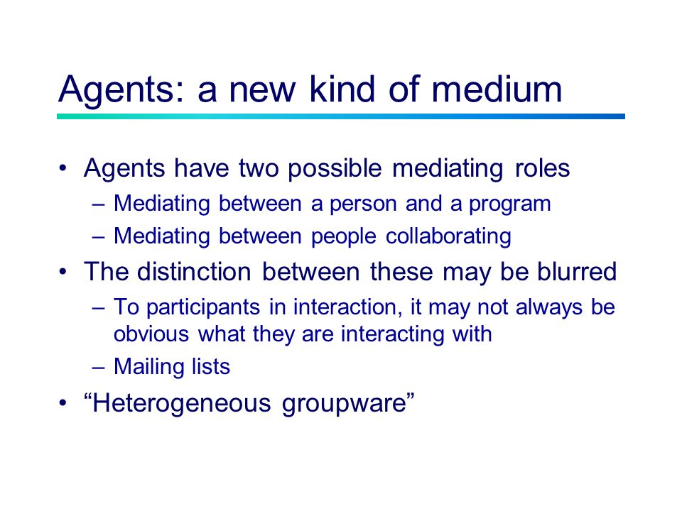 Agents: a new kind of medium Agents have two possible mediating roles –Mediating between a person and a program –Mediating between people collaborating The distinction between these may be blurred –To participants in interaction, it may not always be obvious what they are interacting with –Mailing lists Heterogeneous groupware