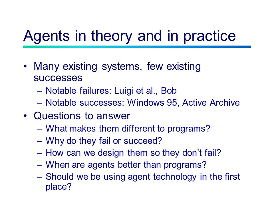 Agents in theory and in practice Many existing systems, few existing successes –Notable failures: Luigi et al., Bob –Notable successes: Windows 95, Active Archive Questions to answer –What makes them different to programs.