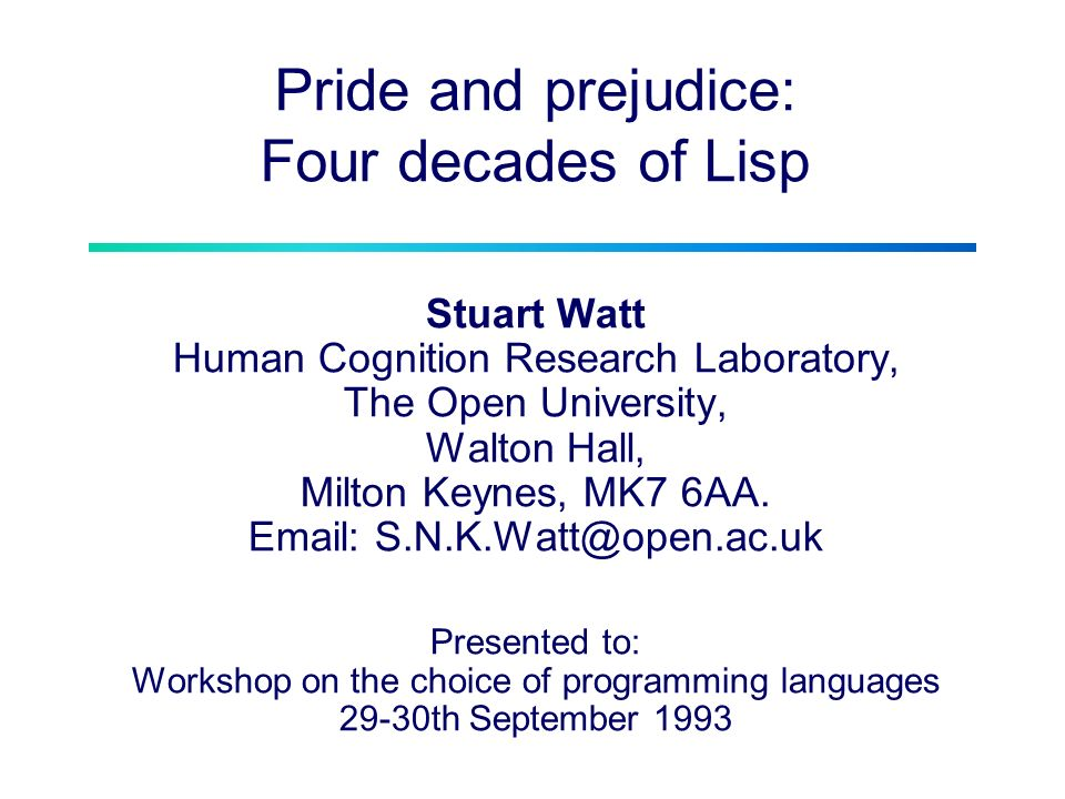 Pride and prejudice: Four decades of Lisp Stuart Watt Human Cognition Research Laboratory, The Open University, Walton Hall, Milton Keynes, MK7 6AA.