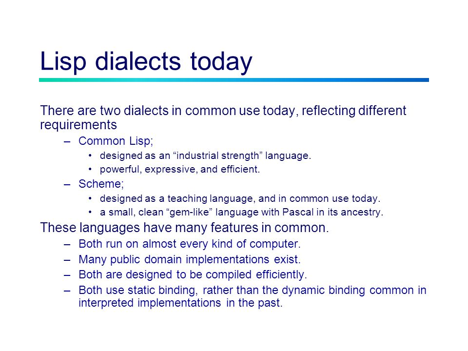 Lisp dialects today There are two dialects in common use today, reflecting different requirements –Common Lisp; designed as an industrial strength language.