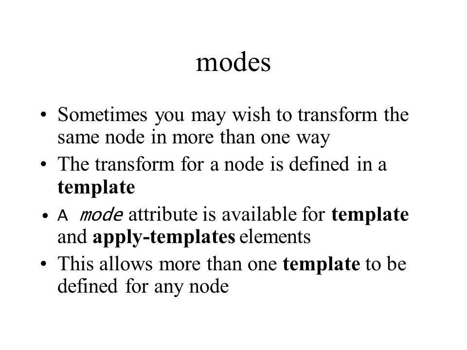 modes Sometimes you may wish to transform the same node in more than one way The transform for a node is defined in a template A mode attribute is ava