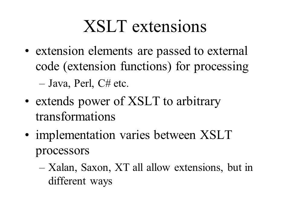 XSLT extensions extension elements are passed to external code (extension functions) for processing –Java, Perl, C# etc. extends power of XSLT to arbi