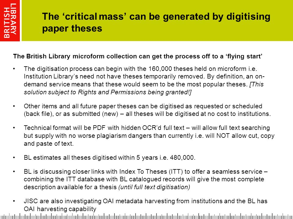 The critical mass can be generated by digitising paper theses The British Library microform collection can get the process off to a flying start The digitisation process can begin with the 160,000 theses held on microform i.e.