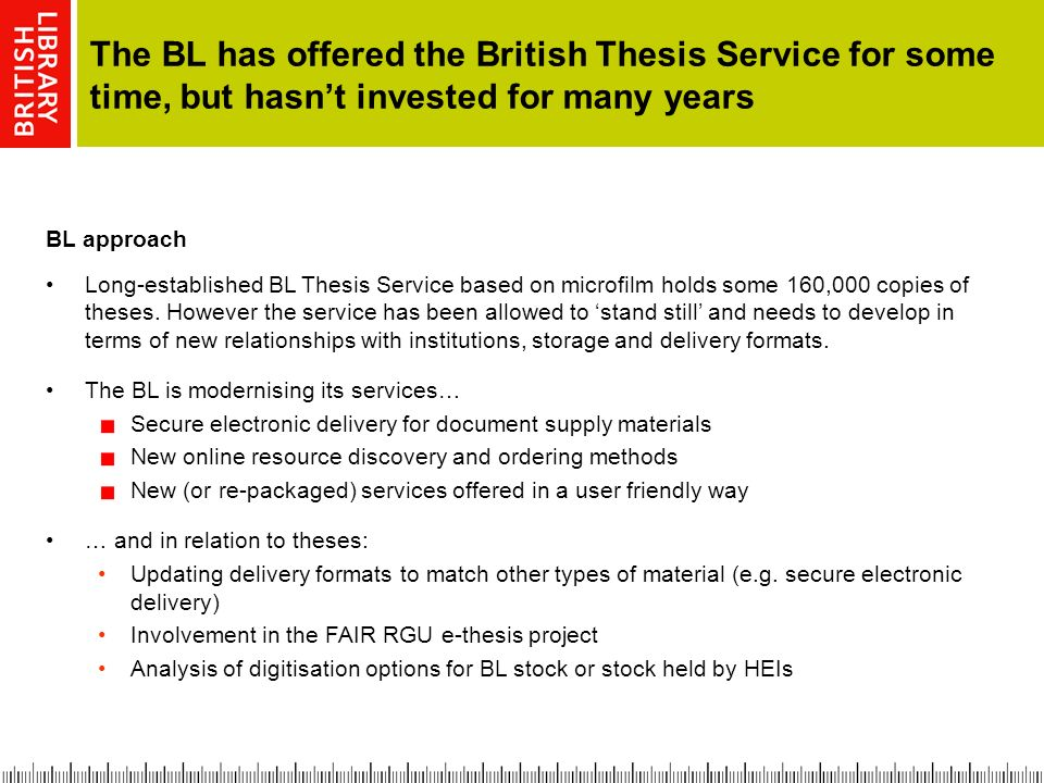 The BL has offered the British Thesis Service for some time, but hasnt invested for many years BL approach Long-established BL Thesis Service based on microfilm holds some 160,000 copies of theses.