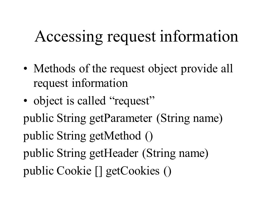 Accessing request information Methods of the request object provide all request information object is called request public String getParameter (Strin