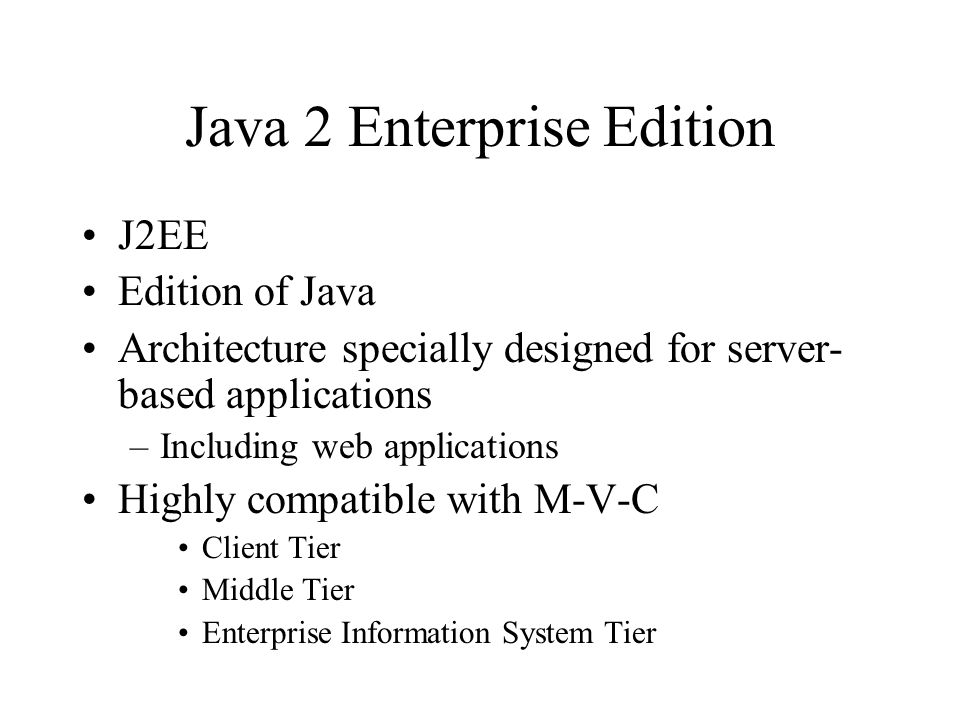 Java 2 Enterprise Edition J2EE Edition of Java Architecture specially designed for server- based applications –Including web applications Highly compa