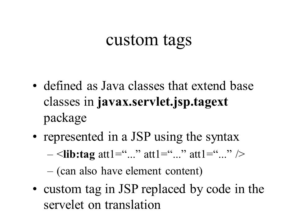 custom tags defined as Java classes that extend base classes in javax.servlet.jsp.tagext package represented in a JSP using the syntax – –(can also ha