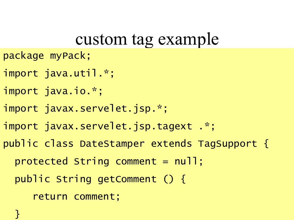 custom tag example package myPack; import java.util.*; import java.io.*; import javax.servelet.jsp.*; import javax.servelet.jsp.tagext.*; public class