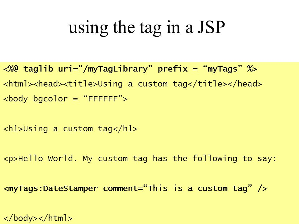 using the tag in a JSP Using a custom tag Using a custom tag Hello World. My custom tag has the following to say: