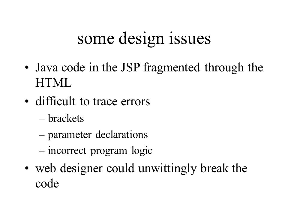 some design issues Java code in the JSP fragmented through the HTML difficult to trace errors –brackets –parameter declarations –incorrect program log