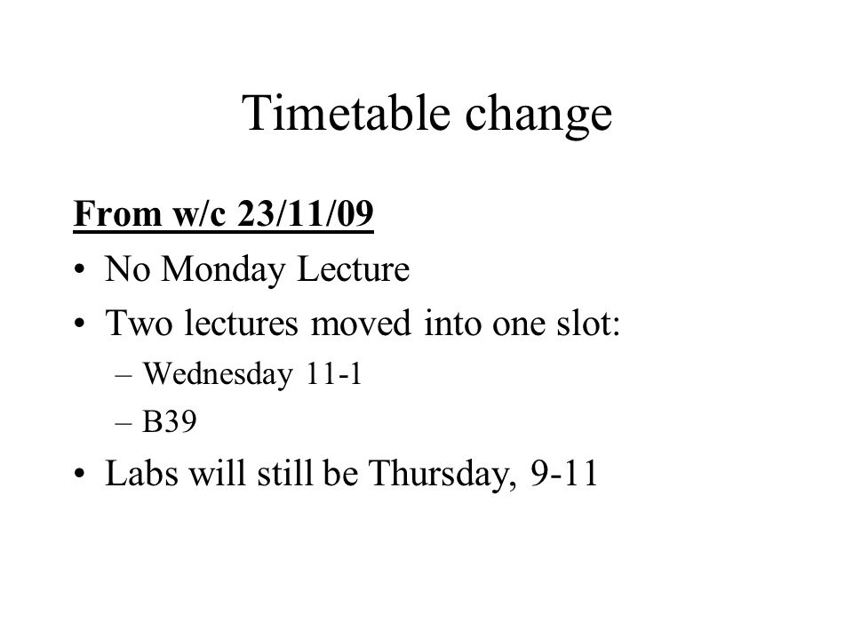 Timetable change From w/c 23/11/09 No Monday Lecture Two lectures moved into one slot: –Wednesday 11-1 –B39 Labs will still be Thursday, 9-11