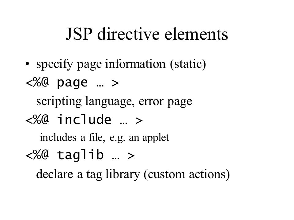 JSP directive elements specify page information (static) scripting language, error page includes a file, e.g. an applet declare a tag library (custom