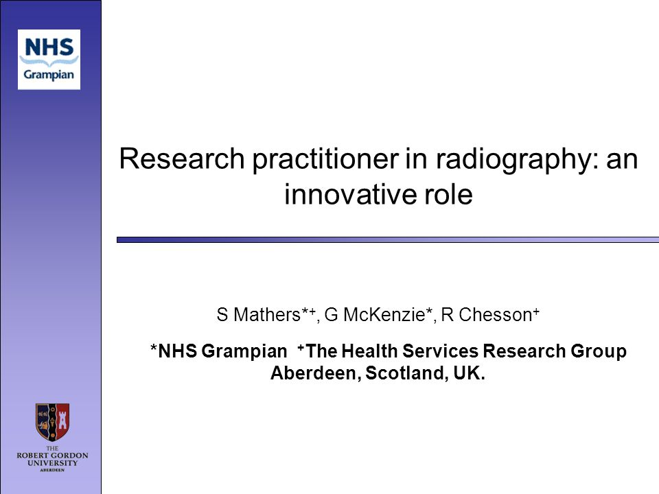 Research practitioner in radiography: an innovative role S Mathers* +, G McKenzie*, R Chesson + *NHS Grampian + The Health Services Research Group Abe