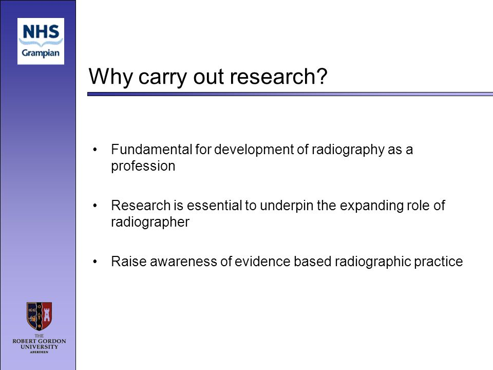 Why carry out research? Fundamental for development of radiography as a profession Research is essential to underpin the expanding role of radiographe