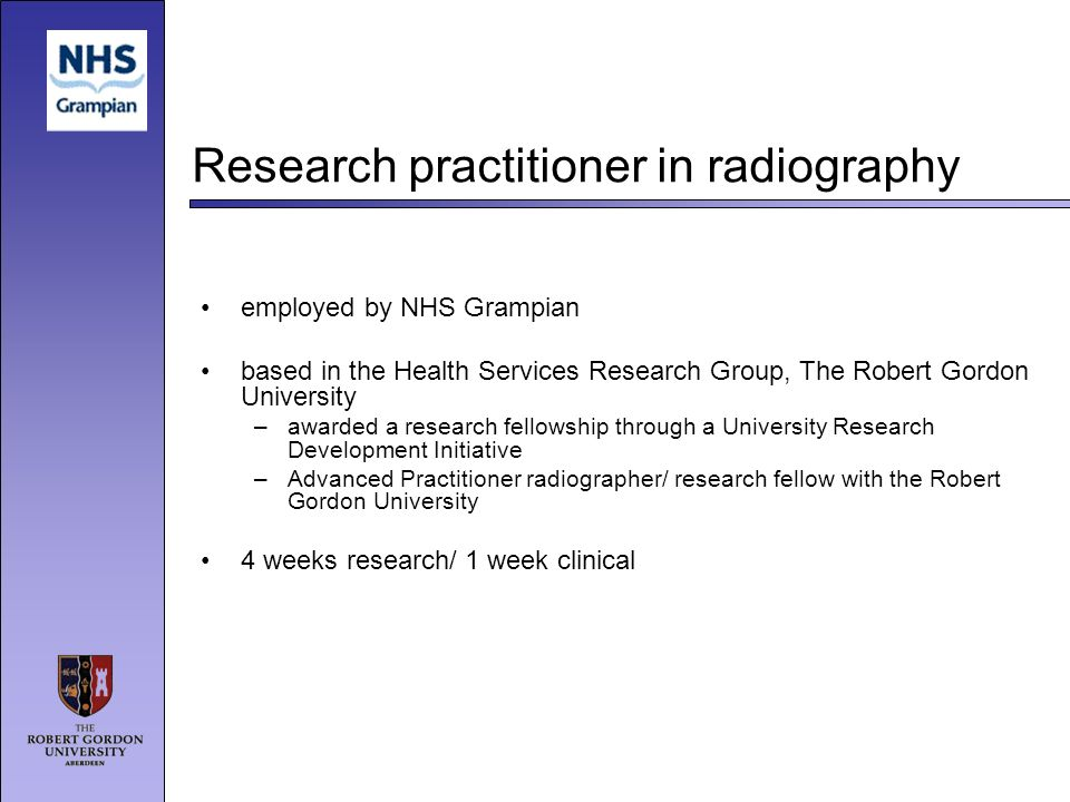 Research practitioner in radiography employed by NHS Grampian based in the Health Services Research Group, The Robert Gordon University –awarded a res