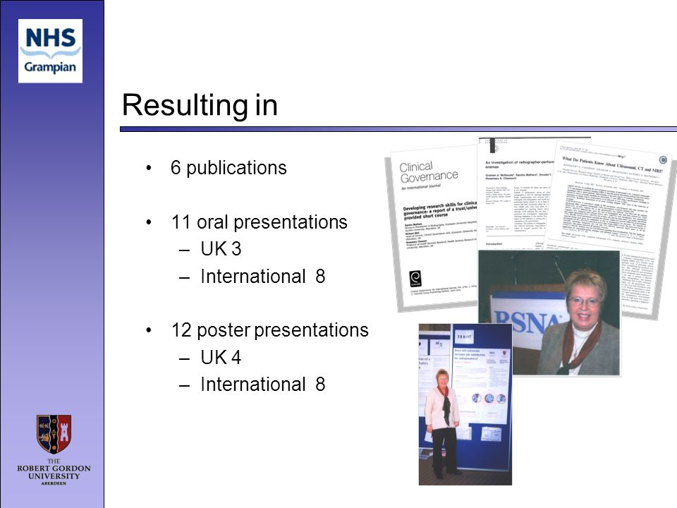 Resulting in 6 publications 11 oral presentations –UK 3 –International 8 12 poster presentations –UK 4 –International 8