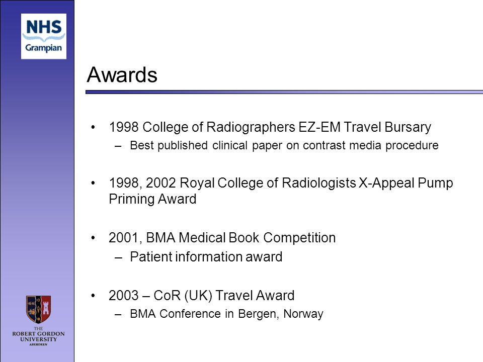 Awards 1998 College of Radiographers EZ-EM Travel Bursary –Best published clinical paper on contrast media procedure 1998, 2002 Royal College of Radio