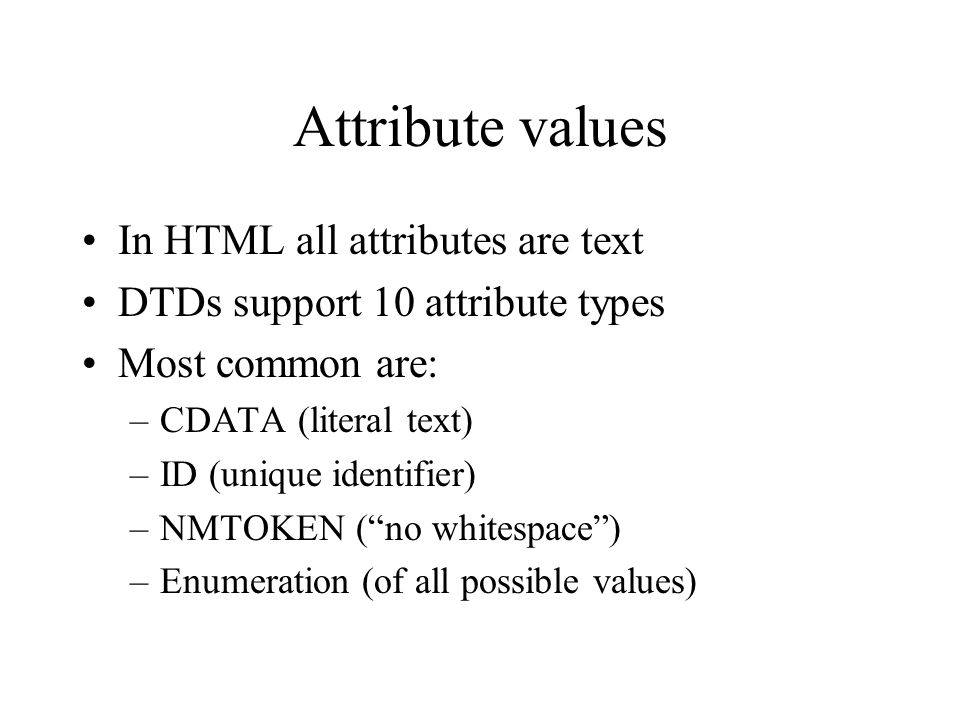 Attribute values In HTML all attributes are text DTDs support 10 attribute types Most common are: –CDATA (literal text) –ID (unique identifier) –NMTOKEN (no whitespace) –Enumeration (of all possible values)