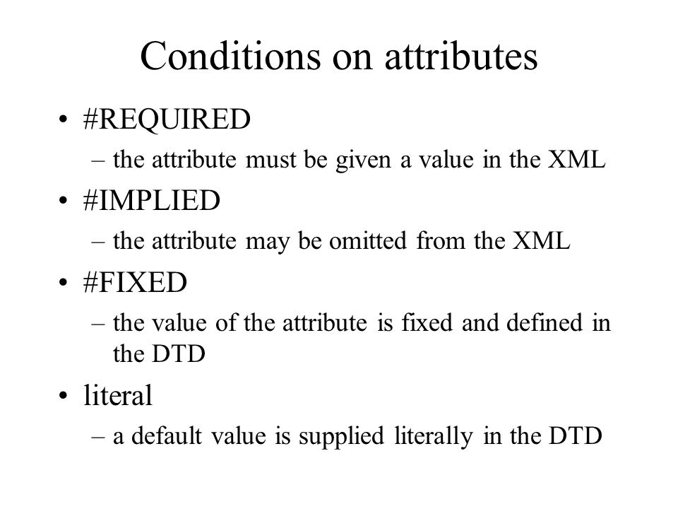 Conditions on attributes #REQUIRED –the attribute must be given a value in the XML #IMPLIED –the attribute may be omitted from the XML #FIXED –the val