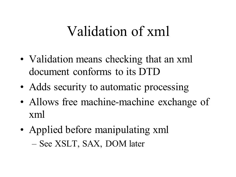 Validation of xml Validation means checking that an xml document conforms to its DTD Adds security to automatic processing Allows free machine-machine exchange of xml Applied before manipulating xml –See XSLT, SAX, DOM later