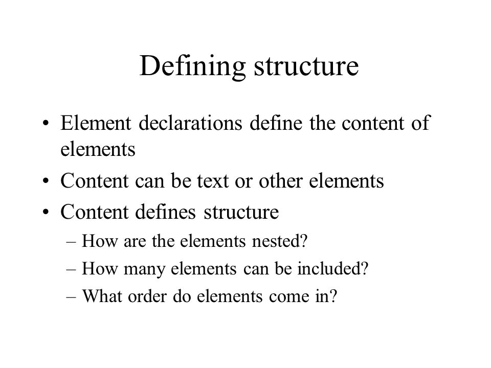 Element declarations define the content of elements Content can be text or other elements Content defines structure –How are the elements nested.