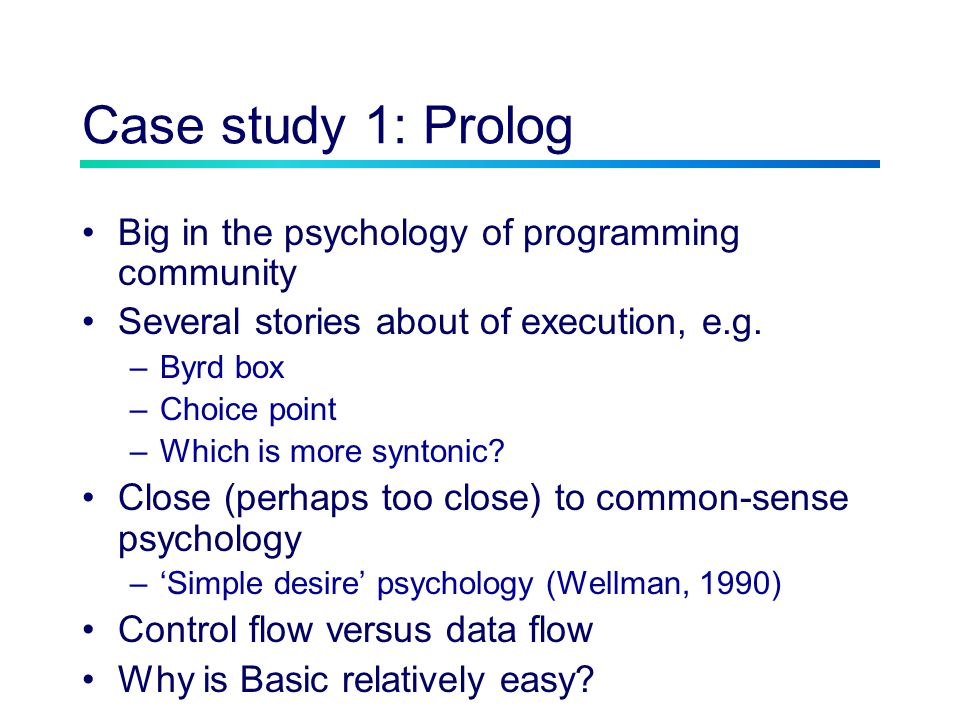 Case study 1: Prolog Big in the psychology of programming community Several stories about of execution, e.g.