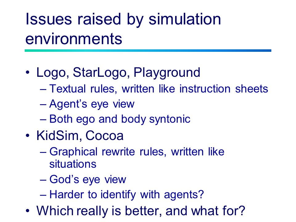 Issues raised by simulation environments Logo, StarLogo, Playground –Textual rules, written like instruction sheets –Agents eye view –Both ego and body syntonic KidSim, Cocoa –Graphical rewrite rules, written like situations –Gods eye view –Harder to identify with agents.