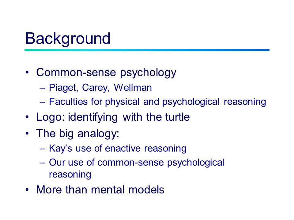 Background Common-sense psychology –Piaget, Carey, Wellman –Faculties for physical and psychological reasoning Logo: identifying with the turtle The big analogy: –Kays use of enactive reasoning –Our use of common-sense psychological reasoning More than mental models