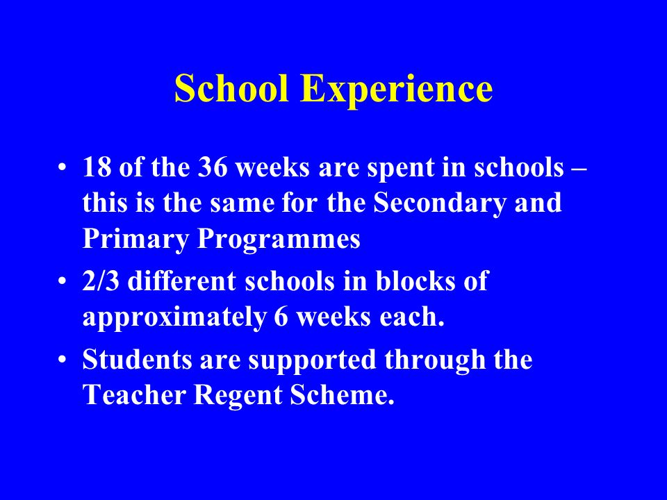 School Experience 18 of the 36 weeks are spent in schools – this is the same for the Secondary and Primary Programmes 2/3 different schools in blocks