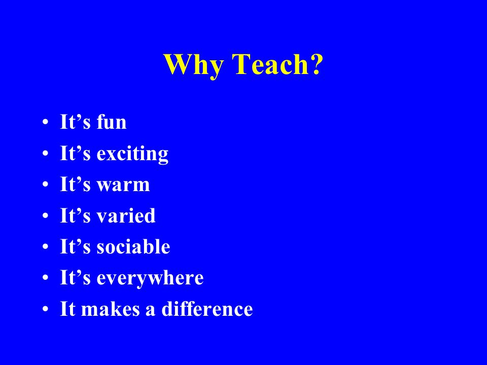 Why Teach? Its fun Its exciting Its warm Its varied Its sociable Its everywhere It makes a difference