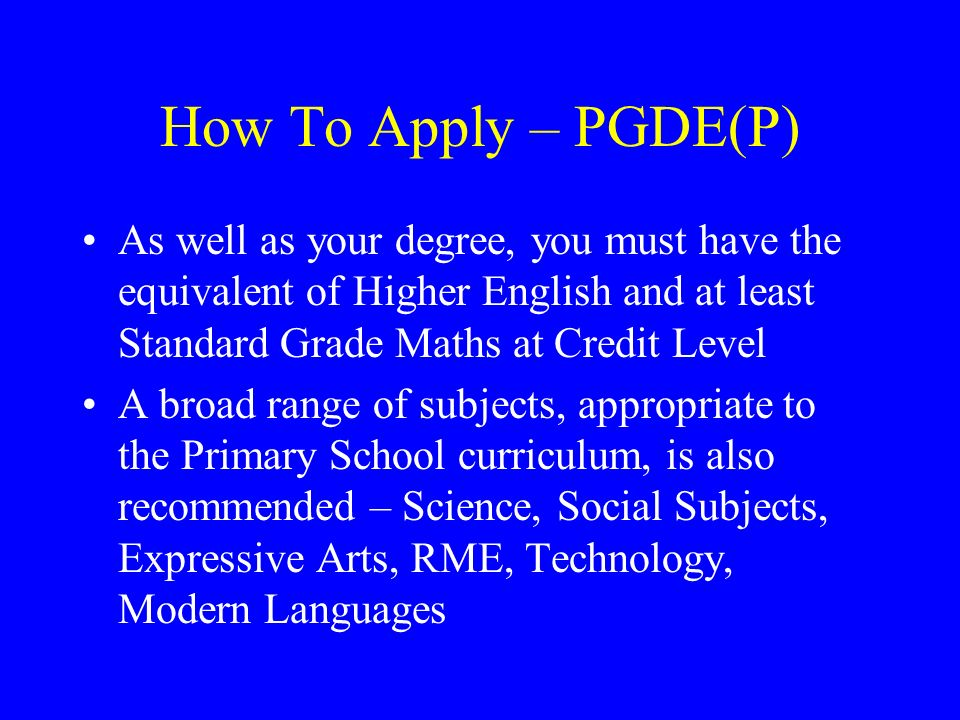How To Apply – PGDE(P) As well as your degree, you must have the equivalent of Higher English and at least Standard Grade Maths at Credit Level A broa