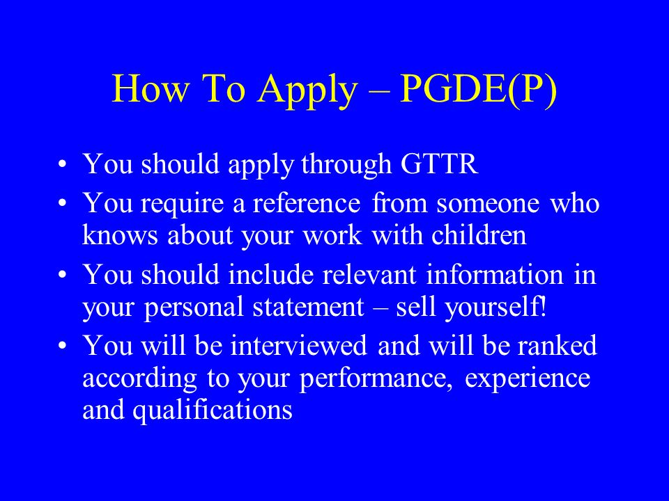 How To Apply – PGDE(P) You should apply through GTTR You require a reference from someone who knows about your work with children You should include r