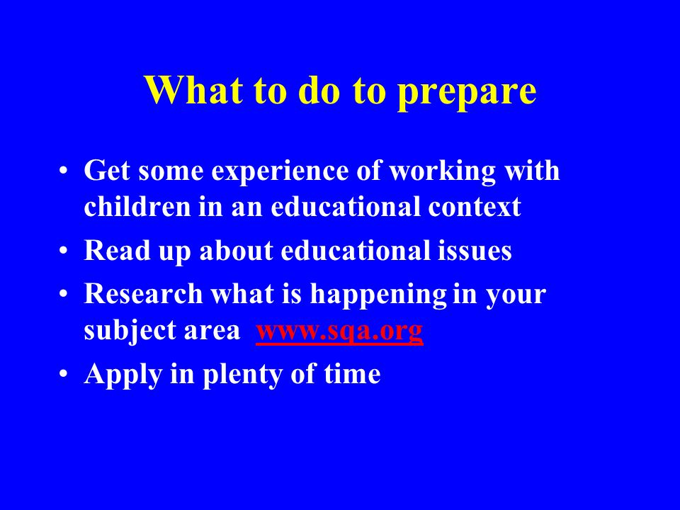 What to do to prepare Get some experience of working with children in an educational context Read up about educational issues Research what is happeni