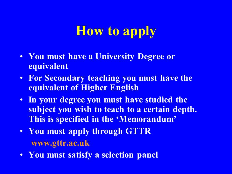 How to apply You must have a University Degree or equivalent For Secondary teaching you must have the equivalent of Higher English In your degree you