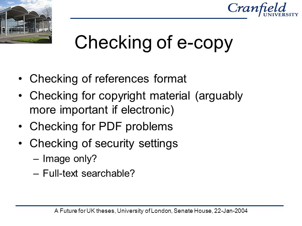 A Future for UK theses, University of London, Senate House, 22-Jan-2004 Checking of e-copy Checking of references format Checking for copyright material (arguably more important if electronic) Checking for PDF problems Checking of security settings –Image only.