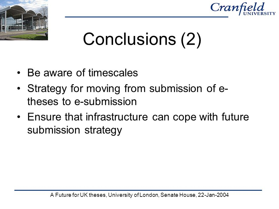 A Future for UK theses, University of London, Senate House, 22-Jan-2004 Conclusions (2) Be aware of timescales Strategy for moving from submission of e- theses to e-submission Ensure that infrastructure can cope with future submission strategy