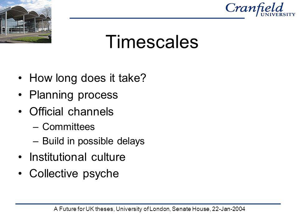 A Future for UK theses, University of London, Senate House, 22-Jan-2004 Timescales How long does it take? Planning process Official channels –Committe