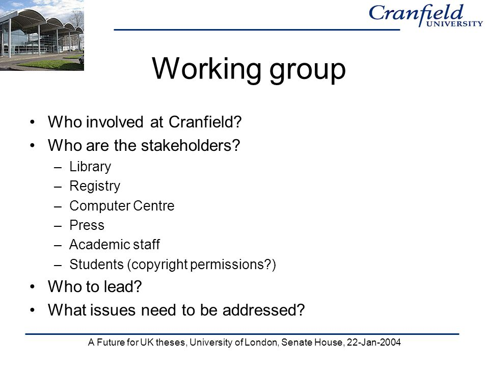 A Future for UK theses, University of London, Senate House, 22-Jan-2004 Working group Who involved at Cranfield? Who are the stakeholders? –Library –R