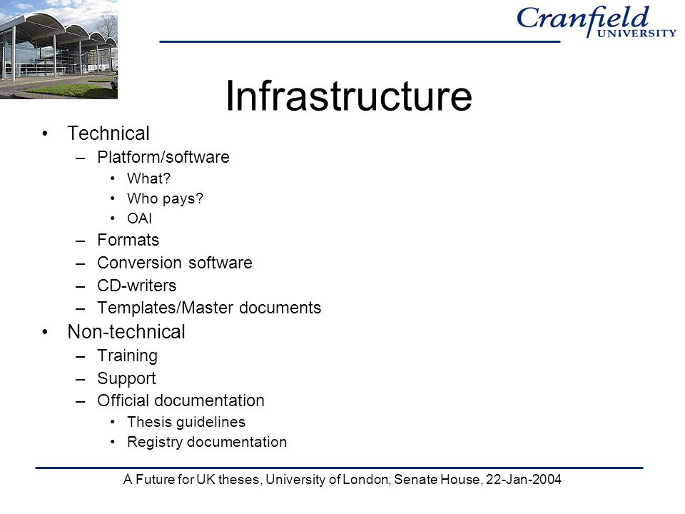 A Future for UK theses, University of London, Senate House, 22-Jan-2004 Infrastructure Technical –Platform/software What? Who pays? OAI –Formats –Conv