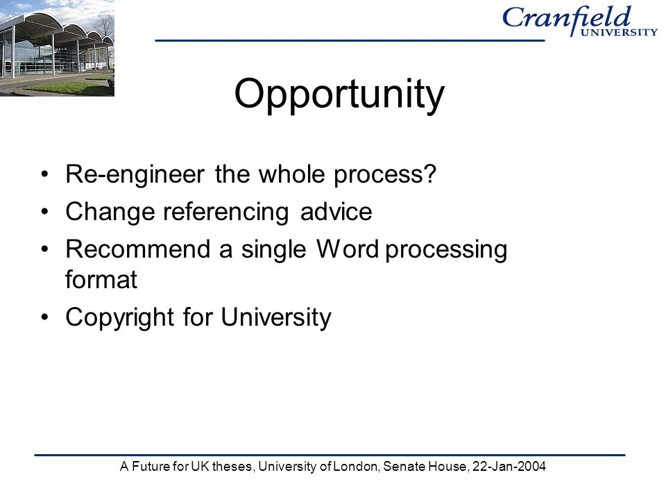 A Future for UK theses, University of London, Senate House, 22-Jan-2004 Opportunity Re-engineer the whole process? Change referencing advice Recommend